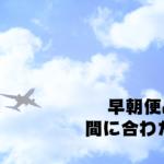 成田空港発の早朝便に間に合わないのを回避する4つの方法【成田空港オススメ休憩エリア】