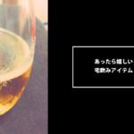 宅飲みに欲しい(あったら喜んでもらえる)6つのアイテム【プレゼントにもオススメ!】