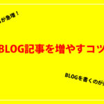 【目指せ100記事】BLOG記事を劇的に増やすコツをまとめてみた